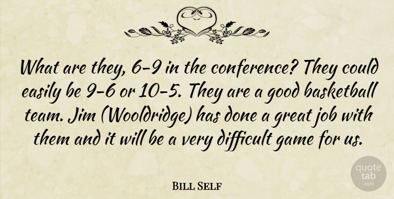 Bill Self Quote About Basketball, Difficult, Easily, Game, Good: What Are They 6 9...