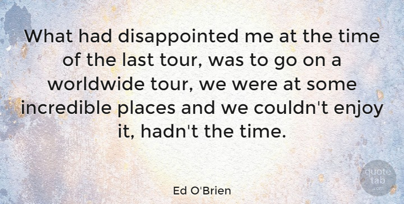Ed O'Brien Quote About Incredible, Places, Time, Worldwide: What Had Disappointed Me At...
