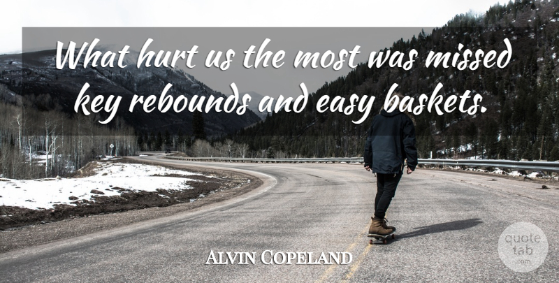 Alvin Copeland Quote About Easy, Hurt, Key, Missed, Rebounds: What Hurt Us The Most...