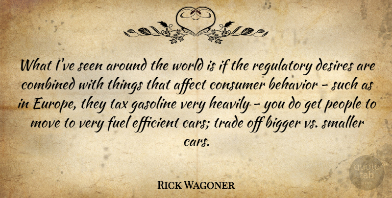 Rick Wagoner Quote About Affect, Bigger, Combined, Consumer, Desires: What Ive Seen Around The...