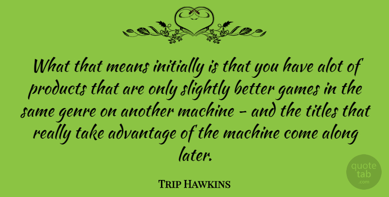 Trip Hawkins Quote About Mean, Games, Machines: What That Means Initially Is...