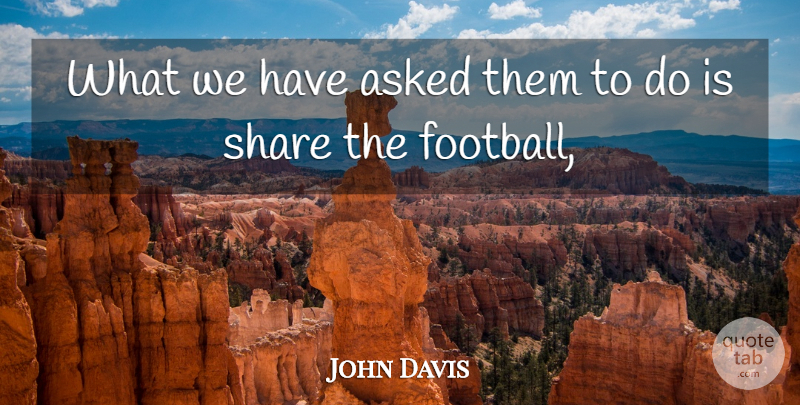 John Davis Quote About Asked, Share: What We Have Asked Them...