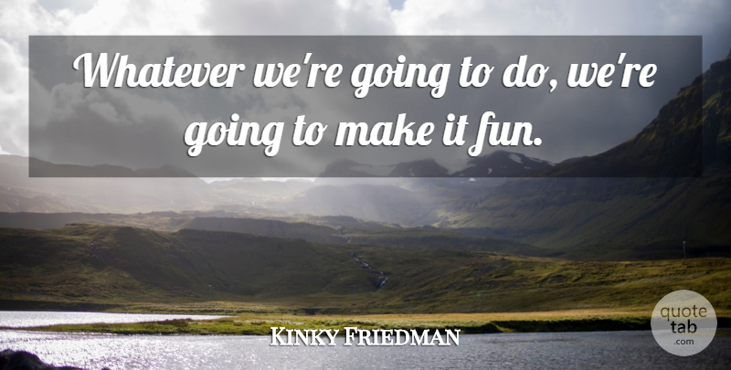 Kinky Friedman Quote About Fun, Whatever: Whatever Were Going To Do...