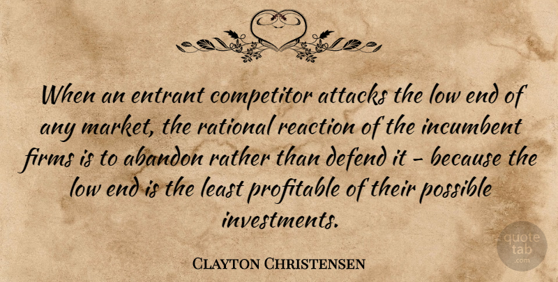 Clayton Christensen Quote About Abandon, Attacks, Competitor, Defend, Incumbent: When An Entrant Competitor Attacks...
