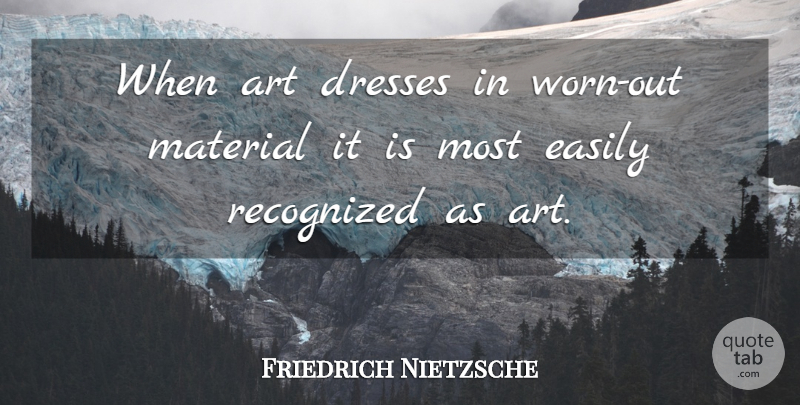 Friedrich Nietzsche Quote About Art, Dresses, Worn: When Art Dresses In Worn...