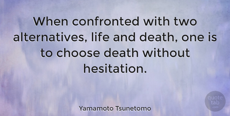 Yamamoto Tsunetomo Quote About Two, Life And Death, Alternatives: When Confronted With Two Alternatives...