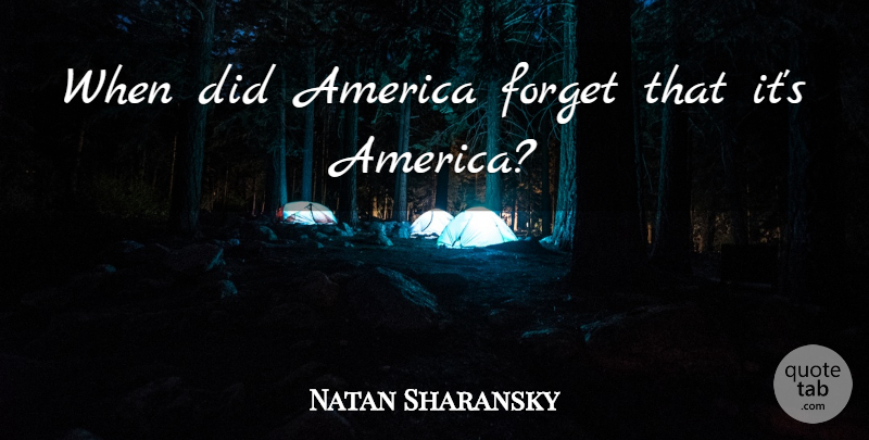 Natan Sharansky Quote About America, Forget: When Did America Forget That...
