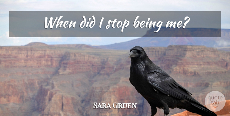 Sara Gruen Quote About Being Me: When Did I Stop Being...