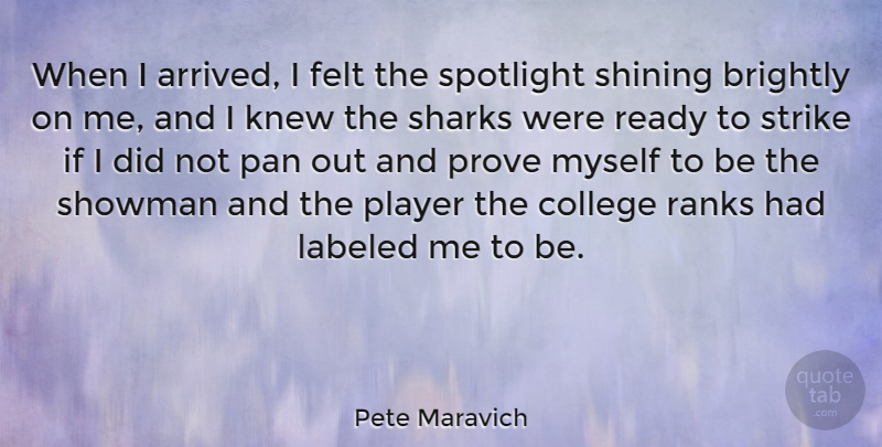 Pete Maravich Quote About Brightly, College, Felt, Knew, Labeled: When I Arrived I Felt...