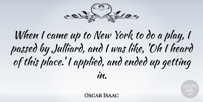 Oscar Isaac Quote About Ended, Passed, York: When I Came Up To...