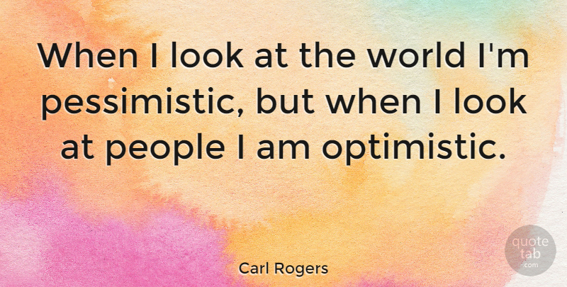 Carl Rogers Quote About Optimistic, People, Psychology: When I Look At The...