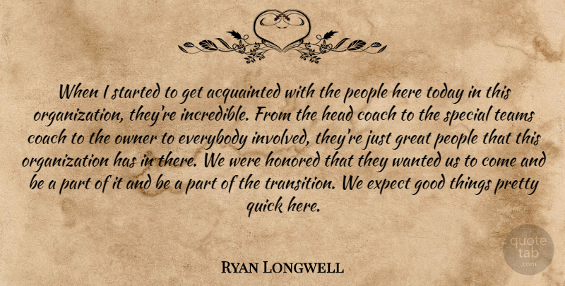 Ryan Longwell Quote About Acquainted, Coach, Everybody, Expect, Good: When I Started To Get...