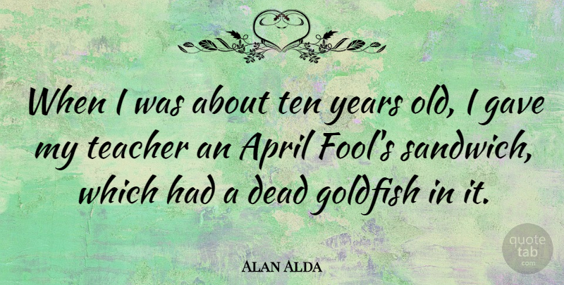 Alan Alda Quote About Dead, Gave, Goldfish, Teacher, Ten: When I Was About Ten...