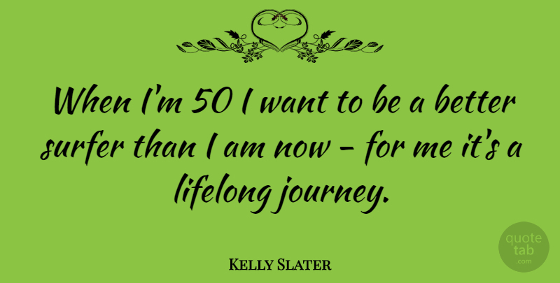 Kelly Slater Quote About undefined: When Im 50 I Want...