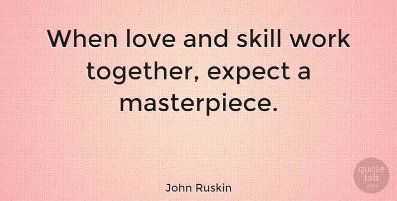 John Ruskin Quote About Love, Inspirational, Motivational: When Love And Skill Work...