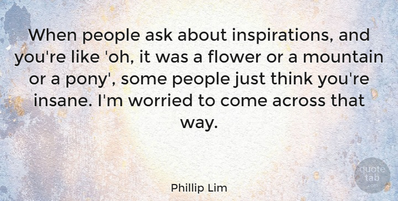Phillip Lim Quote About Flower, Inspiration, Thinking: When People Ask About Inspirations...