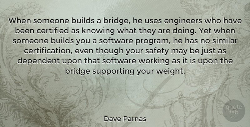 Dave Parnas Quote About Builds, Dependent, Knowing, Similar, Software: When Someone Builds A Bridge...