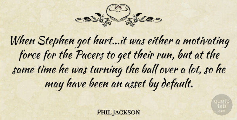 Phil Jackson Quote About Asset, Ball, Either, Force, Motivating: When Stephen Got Hurt It...
