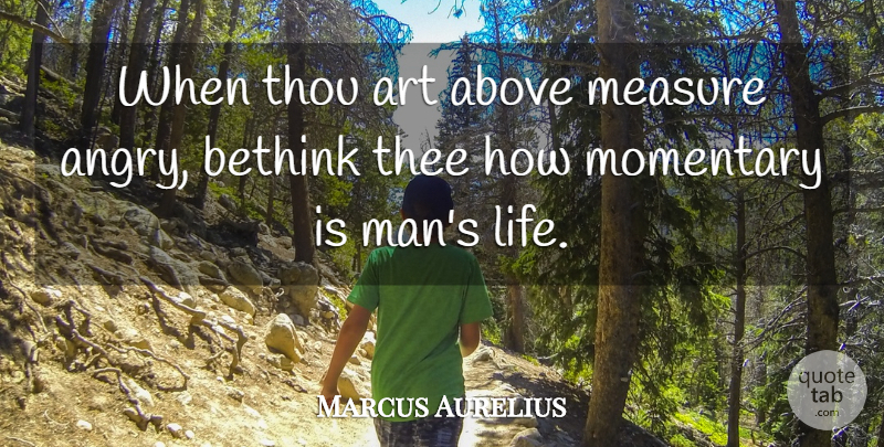 Marcus Aurelius Quote About Life, Art, Anger: When Thou Art Above Measure...