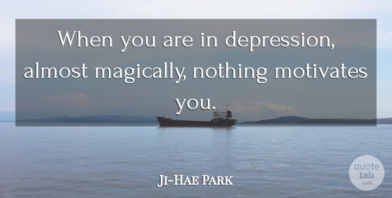Ji-Hae Park Quote About Almost: When You Are In Depression...