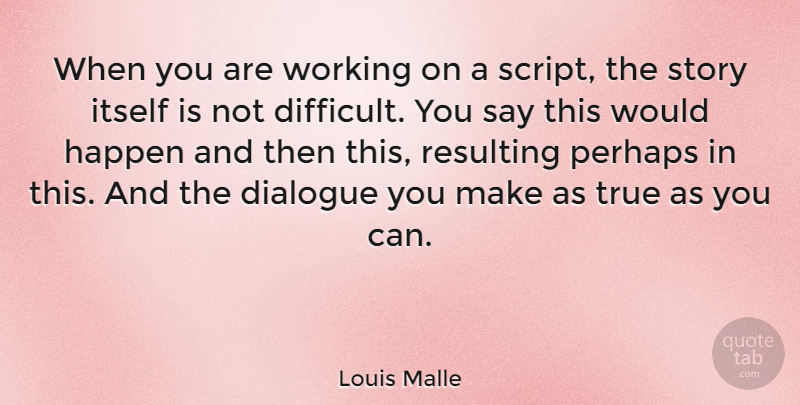 Louis Malle Quote About Stories, Scripts, Difficult: When You Are Working On...