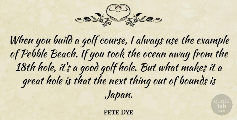 Pete Dye Quote About Bounds, Build, Example, Golf, Good: When You Build A Golf...