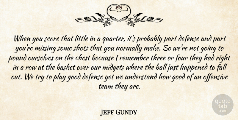 Jeff Gundy Quote About Ball, Basket, Chest, Defense, Fall: When You Score That Little...