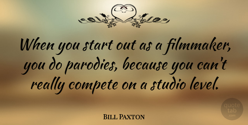 Bill Paxton Quote About Levels, Parody, Filmmaker: When You Start Out As...