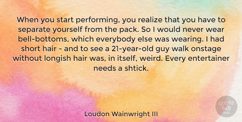 Loudon Wainwright III Quote About Everybody, Guy, Needs, Onstage, Realize: When You Start Performing You...