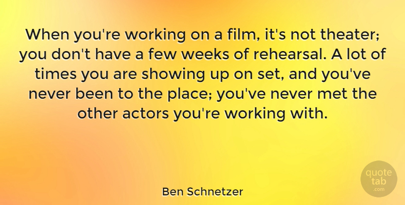Ben Schnetzer Quote About Few, Met, Showing, Weeks: When Youre Working On A...