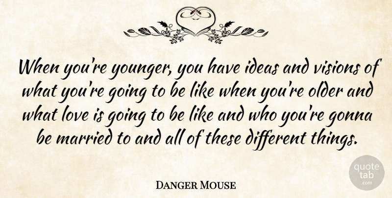 Danger Mouse Quote About Gonna, Love, Older, Visions: When Youre Younger You Have...