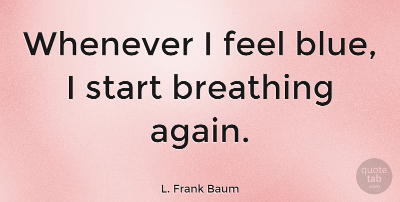 L. Frank Baum Quote About Breathing, Blue, Life And Death: Whenever I Feel Blue I...