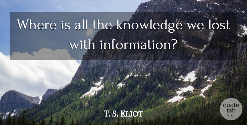 T. S. Eliot Quote About Knowledge, Technology, Information: Where Is All The Knowledge...