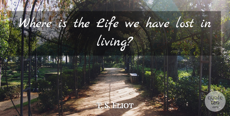 T. S. Eliot Quote About Life, Lost: Where Is The Life We...