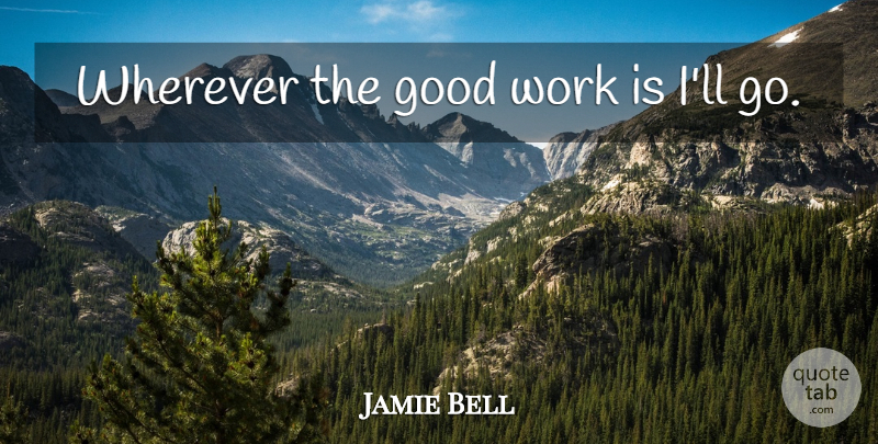 Jamie Bell Quote About Good Work: Wherever The Good Work Is...