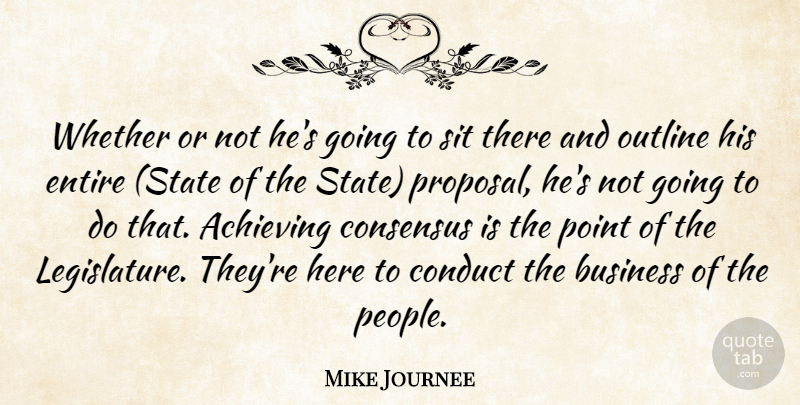 Mike Journee Quote About Achieving, Business, Conduct, Consensus, Entire: Whether Or Not Hes Going...