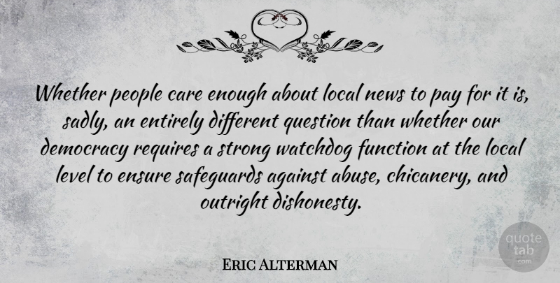 Eric Alterman Quote About Against, Ensure, Entirely, Function, Level: Whether People Care Enough About...