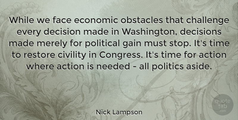Nick Lampson Quote About Action, Challenge, Civility, Decision, Decisions: While We Face Economic Obstacles...