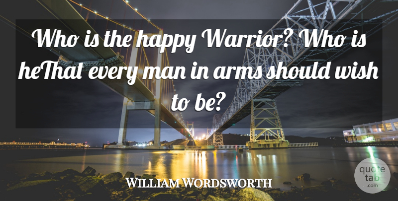 William Wordsworth Quote About Arms, Happy, Man, Wish: Who Is The Happy Warrior...