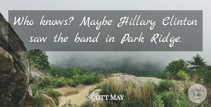 Scott May Quote About Band, Clinton, Hillary, Maybe, Park: Who Knows Maybe Hillary Clinton...