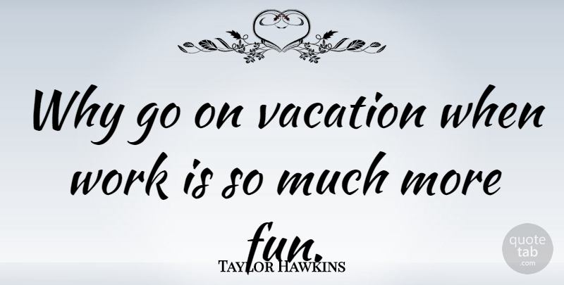 Taylor Hawkins Quote About Work: Why Go On Vacation When...