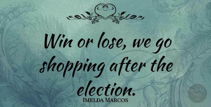 Imelda Marcos Quote About Winning, Shopping, Politics: Win Or Lose We Go...