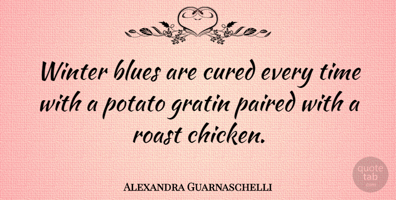 Alexandra Guarnaschelli Quote About Winter, Potatoes, Chickens: Winter Blues Are Cured Every...