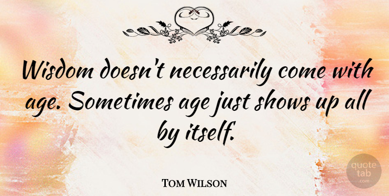 Tom Wilson Quote About Happy Birthday, Funny Birthday, Wisdom: Wisdom Doesnt Necessarily Come With...