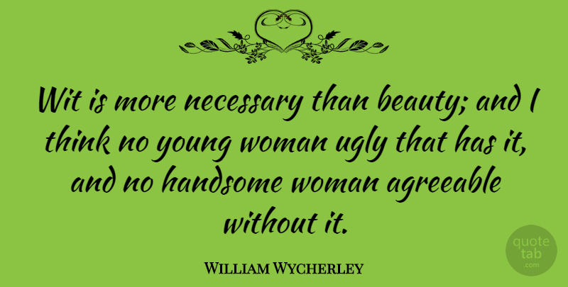 William Wycherley Quote About Agreeable, Beauty, English Dramatist, Necessary, Ugly: Wit Is More Necessary Than...