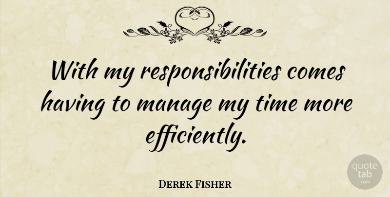 Derek Fisher Quote About Responsibility, My Time, Manage: With My Responsibilities Comes Having...