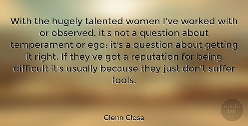 Glenn Close Quote About Ego, Suffering, Fool: With The Hugely Talented Women...