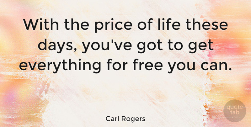 Carl Rogers Quote About These Days: With The Price Of Life...