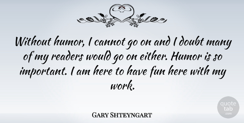 Gary Shteyngart Quote About Cannot, Doubt, Humor, Readers, Work: Without Humor I Cannot Go...