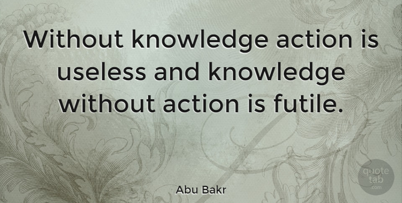 Abu Bakr Quote About Useless, Action, Martial Arts: Without Knowledge Action Is Useless...